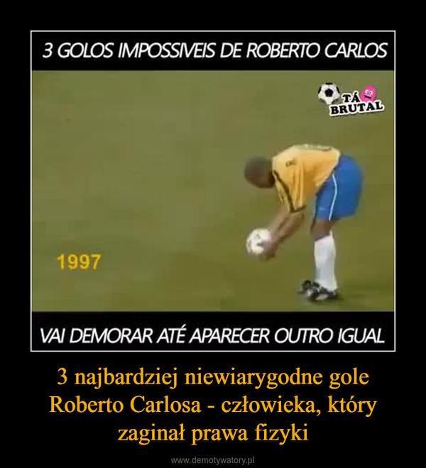 3 najbardziej niewiarygodne gole Roberto Carlosa - człowieka, który zaginał prawa fizyki –