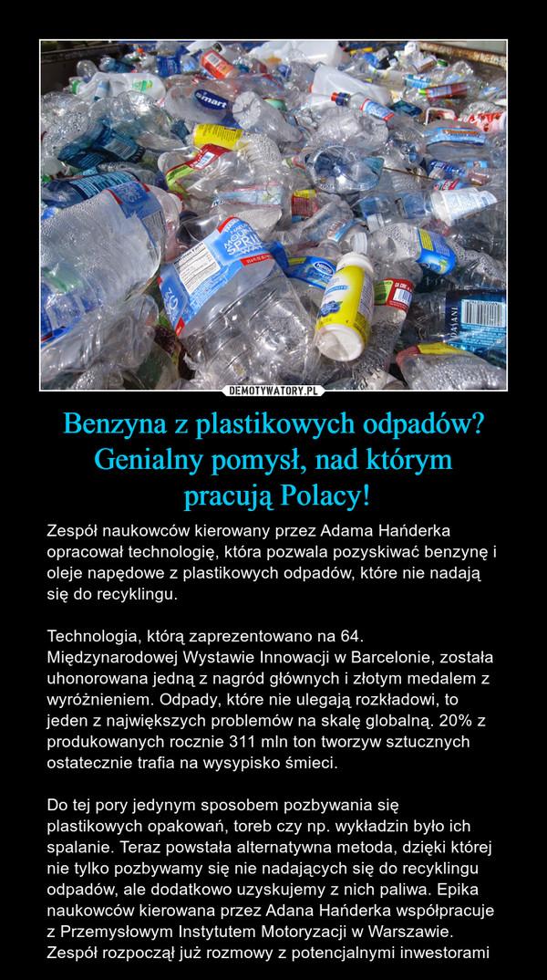 Benzyna z plastikowych odpadów? Genialny pomysł, nad którym pracują Polacy! – Zespół naukowców kierowany przez Adama Hańderka opracował technologię, która pozwala pozyskiwać benzynę i oleje napędowe z plastikowych odpadów, które nie nadają się do recyklingu.Technologia, którą zaprezentowano na 64. Międzynarodowej Wystawie Innowacji w Barcelonie, została uhonorowana jedną z nagród głównych i złotym medalem z wyróżnieniem. Odpady, które nie ulegają rozkładowi, to jeden z największych problemów na skalę globalną. 20% z produkowanych rocznie 311 mln ton tworzyw sztucznych ostatecznie trafia na wysypisko śmieci.Do tej pory jedynym sposobem pozbywania się plastikowych opakowań, toreb czy np. wykładzin było ich spalanie. Teraz powstała alternatywna metoda, dzięki której nie tylko pozbywamy się nie nadających się do recyklingu odpadów, ale dodatkowo uzyskujemy z nich paliwa. Epika naukowców kierowana przez Adana Hańderka współpracuje z Przemysłowym Instytutem Motoryzacji w Warszawie. Zespół rozpoczął już rozmowy z potencjalnymi inwestorami