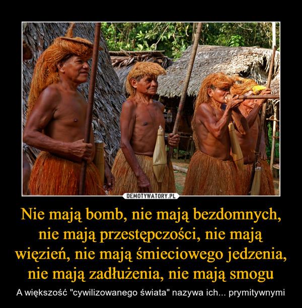 """Nie mają bomb, nie mają bezdomnych, nie mają przestępczości, nie mają więzień, nie mają śmieciowego jedzenia, nie mają zadłużenia, nie mają smogu – A większość """"cywilizowanego świata"""" nazywa ich... prymitywnymi"""