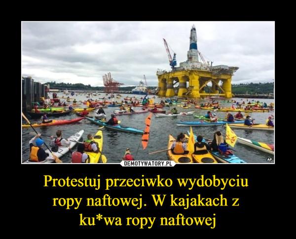 Protestuj przeciwko wydobyciu ropy naftowej. W kajakach z ku*wa ropy naftowej –