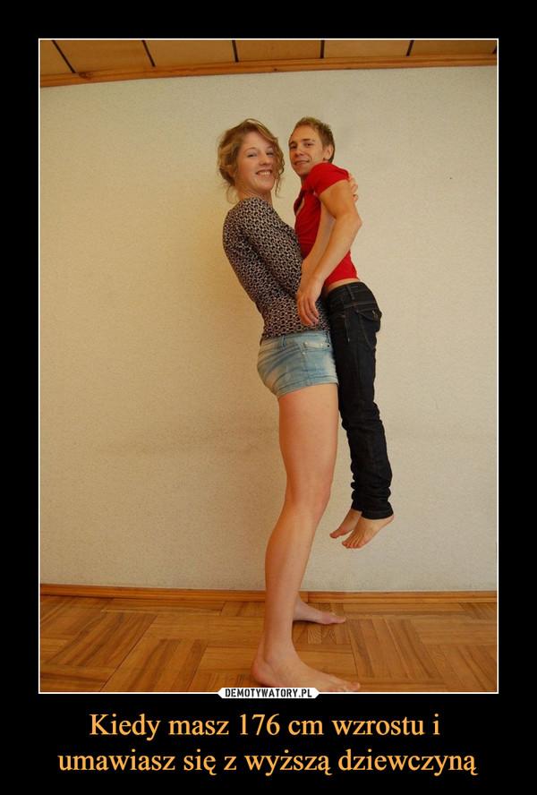 Kiedy masz 176 cm wzrostu i umawiasz się z wyższą dziewczyną –