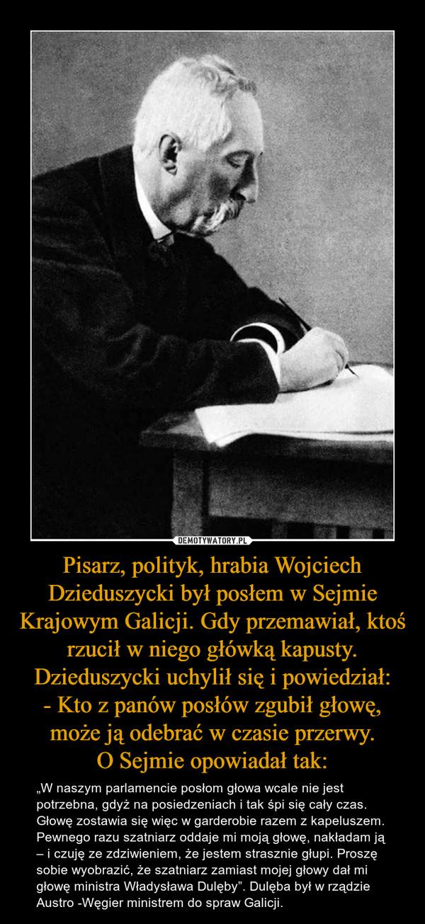 """Pisarz, polityk, hrabia Wojciech Dzieduszycki był posłem w Sejmie Krajowym Galicji. Gdy przemawiał, ktoś rzucił w niego główką kapusty. Dzieduszycki uchylił się i powiedział:- Kto z panów posłów zgubił głowę, może ją odebrać w czasie przerwy.O Sejmie op – """"W naszym parlamencie posłom głowa wcale nie jest potrzebna, gdyż na posiedzeniach i tak śpi się cały czas. Głowę zostawia się więc w garderobie razem z kapeluszem. Pewnego razu szatniarz oddaje mi moją głowę, nakładam ją – i czuję ze zdziwieniem, że jestem strasznie głupi. Proszę sobie wyobrazić, że szatniarz zamiast mojej głowy dał mi głowę ministra Władysława Dulęby"""". Dulęba był w rządzie Austro -Węgier ministrem do spraw Galicji."""