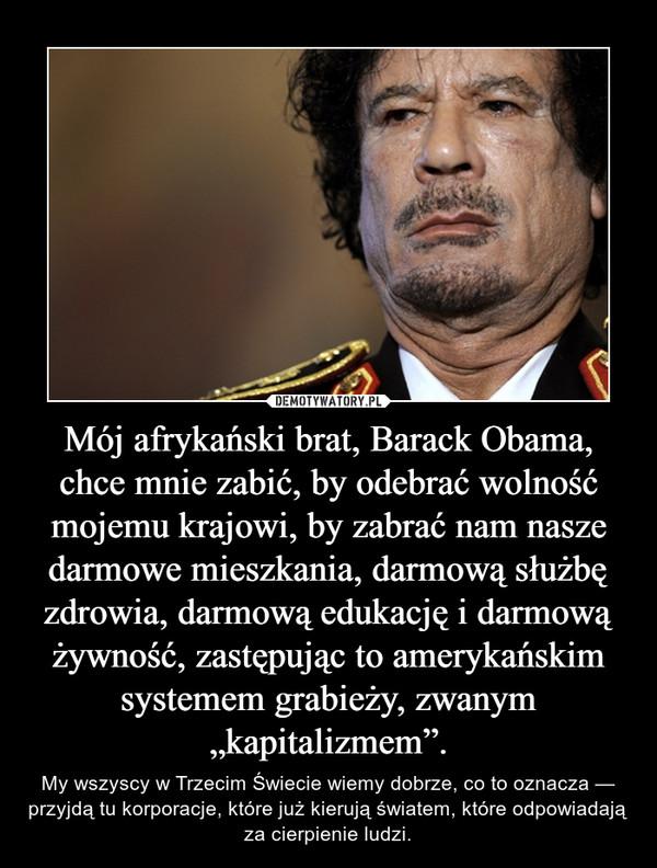 """Mój afrykański brat, Barack Obama, chce mnie zabić, by odebrać wolność mojemu krajowi, by zabrać nam nasze darmowe mieszkania, darmową służbę zdrowia, darmową edukację i darmową żywność, zastępując to amerykańskim systemem grabieży, zwanym """"kapitalizmem"""". – My wszyscy w Trzecim Świecie wiemy dobrze, co to oznacza — przyjdą tu korporacje, które już kierują światem, które odpowiadają za cierpienie ludzi."""