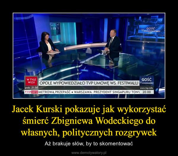 Jacek Kurski pokazuje jak wykorzystać śmierć Zbigniewa Wodeckiego do własnych, politycznych rozgrywek – Aż brakuje słów, by to skomentować
