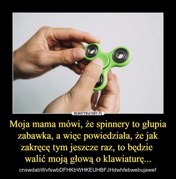 Moja mama mówi, że spinnery to głupia zabawka, a więc powiedziała, że jak zakręcę tym jeszcze raz, to będzie walić moją głową o klawiaturę... – cnswdabWvfswbDFHKbWHKEUHBFJHdwhfebwebujawef