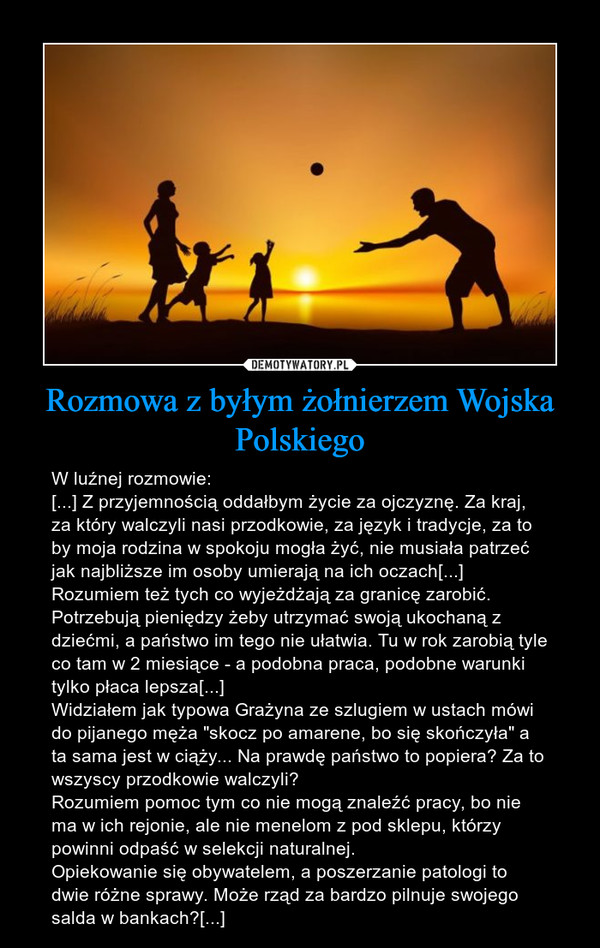 """Rozmowa z byłym żołnierzem Wojska Polskiego – W luźnej rozmowie:[...] Z przyjemnością oddałbym życie za ojczyznę. Za kraj, za który walczyli nasi przodkowie, za język i tradycje, za to by moja rodzina w spokoju mogła żyć, nie musiała patrzeć jak najbliższe im osoby umierają na ich oczach[...]Rozumiem też tych co wyjeżdżają za granicę zarobić. Potrzebują pieniędzy żeby utrzymać swoją ukochaną z dziećmi, a państwo im tego nie ułatwia. Tu w rok zarobią tyle co tam w 2 miesiące - a podobna praca, podobne warunki tylko płaca lepsza[...]Widziałem jak typowa Grażyna ze szlugiem w ustach mówi do pijanego męża """"skocz po amarene, bo się skończyła"""" a ta sama jest w ciąży... Na prawdę państwo to popiera? Za to wszyscy przodkowie walczyli? Rozumiem pomoc tym co nie mogą znaleźć pracy, bo nie ma w ich rejonie, ale nie menelom z pod sklepu, którzy powinni odpaść w selekcji naturalnej. Opiekowanie się obywatelem, a poszerzanie patologi to dwie różne sprawy. Może rząd za bardzo pilnuje swojego salda w bankach?[...]"""