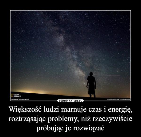 Większość ludzi marnuje czas i energię, roztrząsając problemy, niż rzeczywiście próbując je rozwiązać –