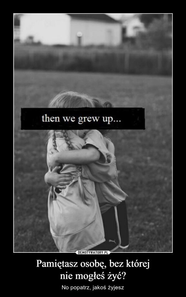 Pamiętasz osobę, bez którejnie mogłeś żyć? – No popatrz, jakoś żyjesz then we grow up