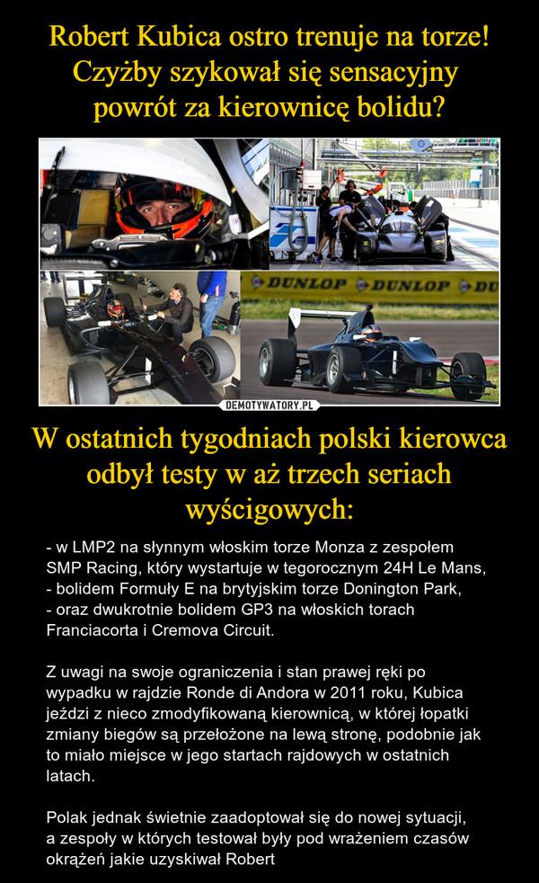 W ostatnich tygodniach polski kierowca odbył testy w aż trzech seriach wyścigowych: – - w LMP2 na słynnym włoskim torze Monza z zespołem SMP Racing, który wystartuje w tegorocznym 24H Le Mans,- bolidem Formuły E na brytyjskim torze Donington Park,- oraz dwukrotnie bolidem GP3 na włoskich torach Franciacorta i Cremova Circuit.Z uwagi na swoje ograniczenia i stan prawej ręki po wypadku w rajdzie Ronde di Andora w 2011 roku, Kubica jeździ z nieco zmodyfikowaną kierownicą, w której łopatki zmiany biegów są przełożone na lewą stronę, podobnie jak to miało miejsce w jego startach rajdowych w ostatnich latach.Polak jednak świetnie zaadoptował się do nowej sytuacji, a zespoły w których testował były pod wrażeniem czasów okrążeń jakie uzyskiwał Robert