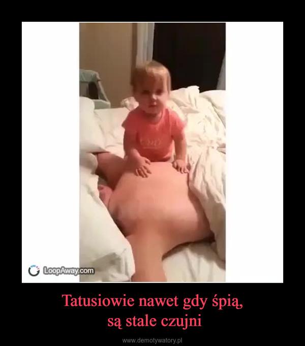 Tatusiowie nawet gdy śpią, są stale czujni –