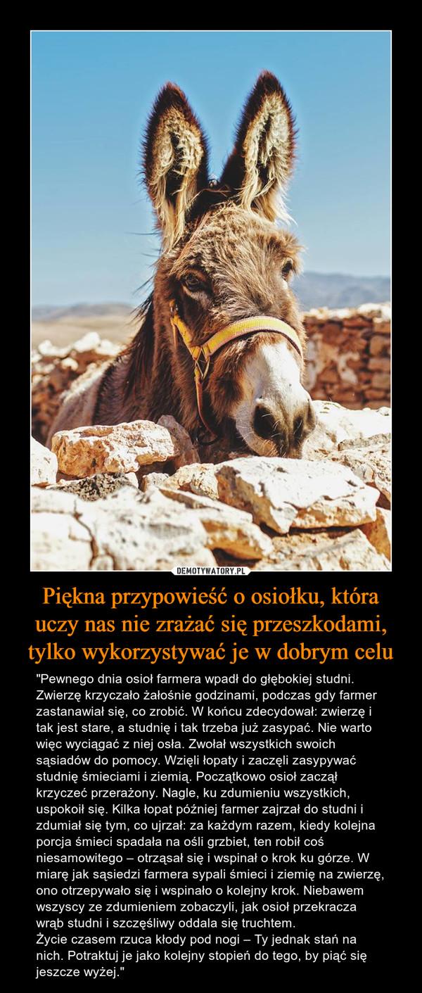 """Piękna przypowieść o osiołku, która uczy nas nie zrażać się przeszkodami, tylko wykorzystywać je w dobrym celu – """"Pewnego dnia osioł farmera wpadł do głębokiej studni. Zwierzę krzyczało żałośnie godzinami, podczas gdy farmer zastanawiał się, co zrobić. W końcu zdecydował: zwierzę i tak jest stare, a studnię i tak trzeba już zasypać. Nie warto więc wyciągać z niej osła. Zwołał wszystkich swoich sąsiadów do pomocy. Wzięli łopaty i zaczęli zasypywać studnię śmieciami i ziemią. Początkowo osioł zaczął krzyczeć przerażony. Nagle, ku zdumieniu wszystkich, uspokoił się. Kilka łopat później farmer zajrzał do studni i zdumiał się tym, co ujrzał: za każdym razem, kiedy kolejna porcja śmieci spadała na ośli grzbiet, ten robił coś niesamowitego – otrząsał się i wspinał o krok ku górze. W miarę jak sąsiedzi farmera sypali śmieci i ziemię na zwierzę, ono otrzepywało się i wspinało o kolejny krok. Niebawem wszyscy ze zdumieniem zobaczyli, jak osioł przekracza wrąb studni i szczęśliwy oddala się truchtem.Życie czasem rzuca kłody pod nogi – Ty jednak stań na nich. Potraktuj je jako kolejny stopień do tego, by piąć się jeszcze wyżej."""""""