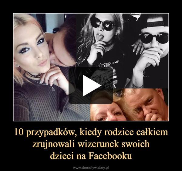 10 przypadków, kiedy rodzice całkiem zrujnowali wizerunek swoichdzieci na Facebooku –