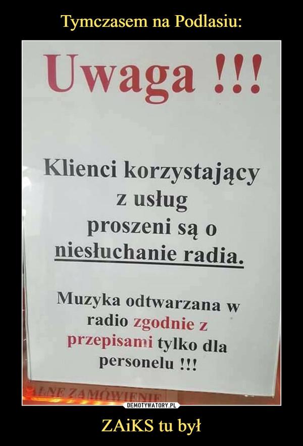 ZAiKS tu był –  Uwaga !!!Klienci korzystającyz usługproszeni są oniesłuchanie radiaMuzyka odtwarzana wradio zgodnie zprzepisami tylko dlapersonelu !!!