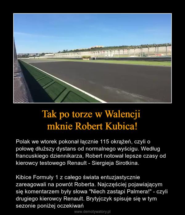 """Tak po torze w Walencji mknie Robert Kubica! – Polak we wtorek pokonał łącznie 115 okrążeń, czyli o połowę dłuższy dystans od normalnego wyścigu. Według francuskiego dziennikarza, Robert notował lepsze czasy od kierowcy testowego Renault - Siergieja Sirotkina. Kibice Formuły 1 z całego świata entuzjastycznie zareagowali na powrót Roberta. Najczęściej pojawiającym się komentarzem były słowa """"Niech zastąpi Palmera!"""" - czyli drugiego kierowcy Renault. Brytyjczyk spisuje się w tym sezonie poniżej oczekiwań"""