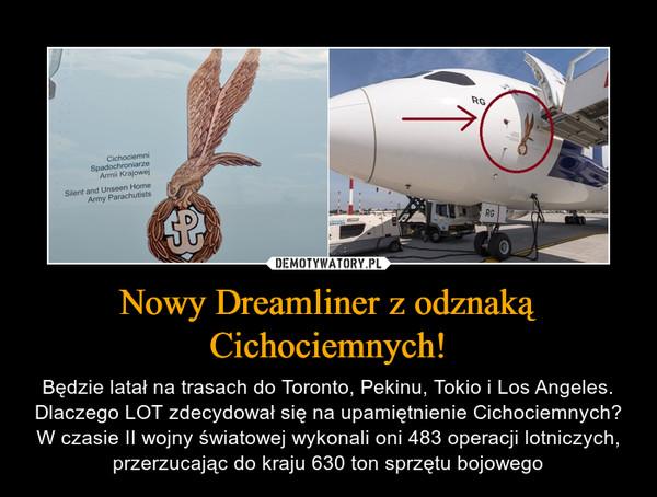Nowy Dreamliner z odznaką Cichociemnych! – Będzie latał na trasach do Toronto, Pekinu, Tokio i Los Angeles. Dlaczego LOT zdecydował się na upamiętnienie Cichociemnych? W czasie II wojny światowej wykonali oni 483 operacji lotniczych, przerzucając do kraju 630 ton sprzętu bojowego
