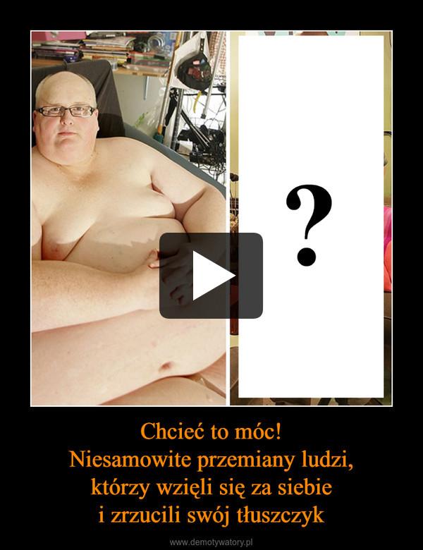 Chcieć to móc!Niesamowite przemiany ludzi,którzy wzięli się za siebiei zrzucili swój tłuszczyk –