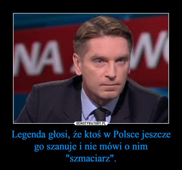"""Legenda głosi, że ktoś w Polsce jeszcze go szanuje i nie mówi o nim """"szmaciarz"""". –"""