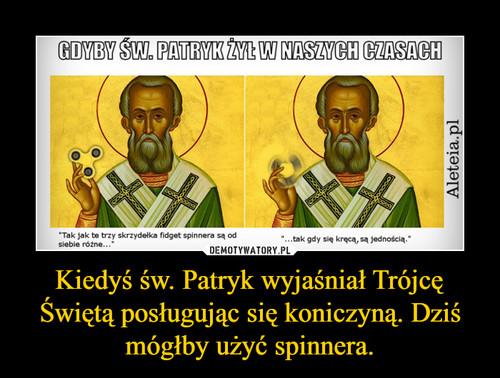 Kiedyś św. Patryk wyjaśniał Trójcę Świętą posługując się koniczyną. Dziś mógłby użyć spinnera.