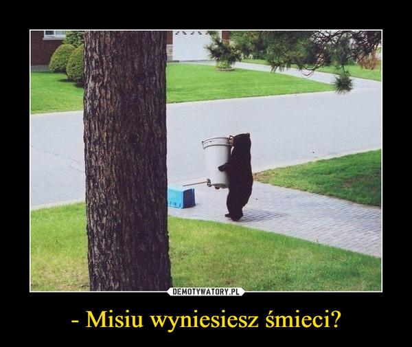 - Misiu wyniesiesz śmieci? –