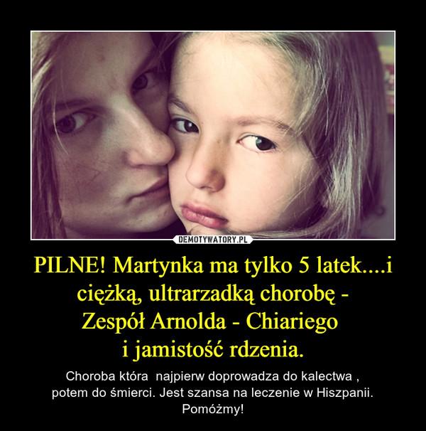 PILNE! Martynka ma tylko 5 latek....i ciężką, ultrarzadką chorobę -Zespół Arnolda - Chiariego i jamistość rdzenia. – Choroba która  najpierw doprowadza do kalectwa ,potem do śmierci. Jest szansa na leczenie w Hiszpanii.Pomóżmy!
