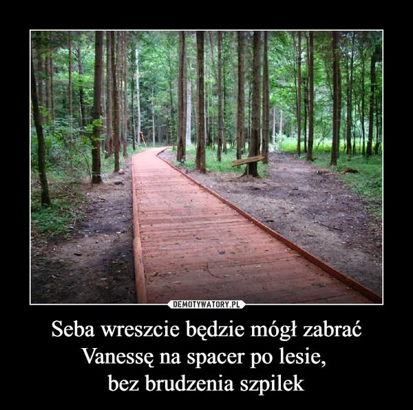 Seba wreszcie będzie mógł zabrać Vanessę na spacer po lesie, bez brudzenia szpilek –