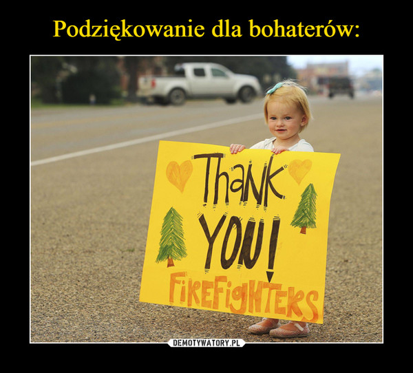 –  thank you firefighters
