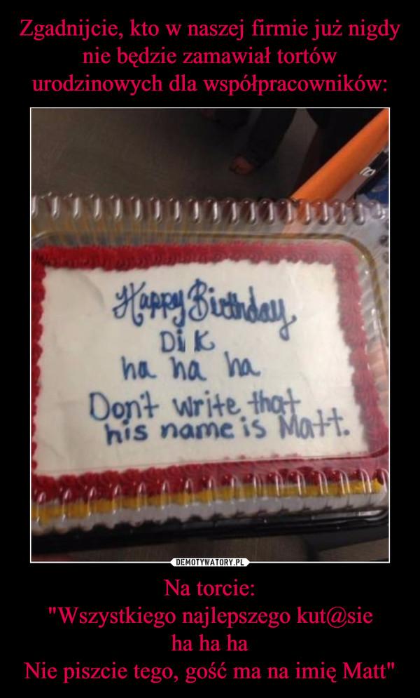 """Na torcie:""""Wszystkiego najlepszego kut@sieha ha haNie piszcie tego, gość ma na imię Matt"""" –"""
