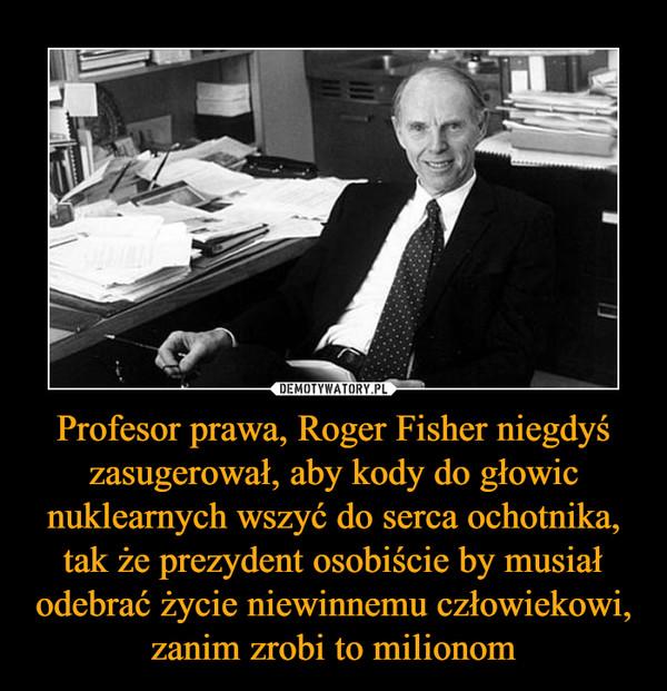 Profesor prawa, Roger Fisher niegdyś zasugerował, aby kody do głowic nuklearnych wszyć do serca ochotnika, tak że prezydent osobiście by musiał odebrać życie niewinnemu człowiekowi, zanim zrobi to milionom –