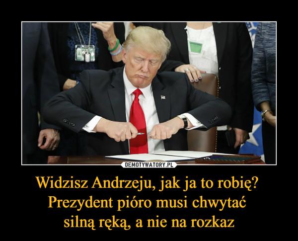 Widzisz Andrzeju, jak ja to robię? Prezydent pióro musi chwytać silną ręką, a nie na rozkaz –