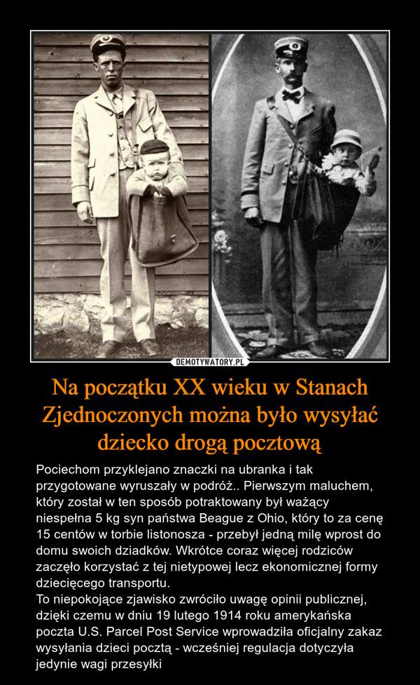 Na początku XX wieku w Stanach Zjednoczonych można było wysyłać dziecko drogą pocztową – Pociechom przyklejano znaczki na ubranka i tak przygotowane wyruszały w podróż.. Pierwszym maluchem, który został w ten sposób potraktowany był ważący niespełna 5 kg syn państwa Beague z Ohio, który to za cenę 15 centów w torbie listonosza - przebył jedną milę wprost do domu swoich dziadków. Wkrótce coraz więcej rodziców zaczęło korzystać z tej nietypowej lecz ekonomicznej formy dziecięcego transportu.To niepokojące zjawisko zwróciło uwagę opinii publicznej, dzięki czemu w dniu 19 lutego 1914 roku amerykańska poczta U.S. Parcel Post Service wprowadziła oficjalny zakaz wysyłania dzieci pocztą - wcześniej regulacja dotyczyła jedynie wagi przesyłki