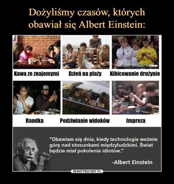 """–  Kawa ze znajomymiDzień na plażyKibicowanie drużynieRandkaPodziwianie widokówImpreza""""Obawiam się dnia, kiedy technologia weźmiegórę nad stosunkami międzyludzkimi. Światbędzie miał pokolenie idiotów.""""-Albert Einstein"""