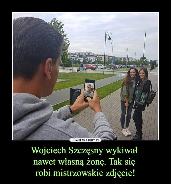 Wojciech Szczęsny wykiwał nawet własną żonę. Tak się robi mistrzowskie zdjęcie! –