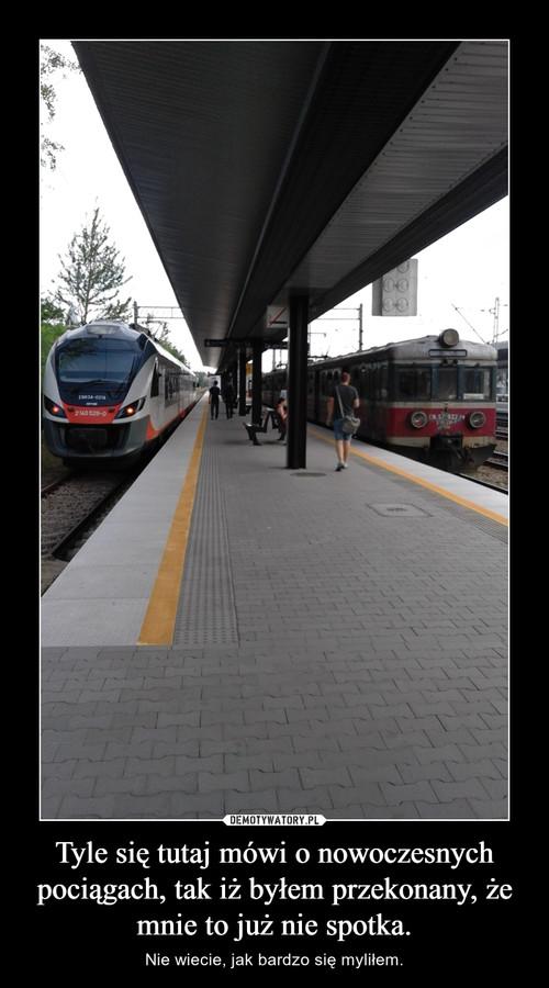 Tyle się tutaj mówi o nowoczesnych pociągach, tak iż byłem przekonany, że mnie to już nie spotka.