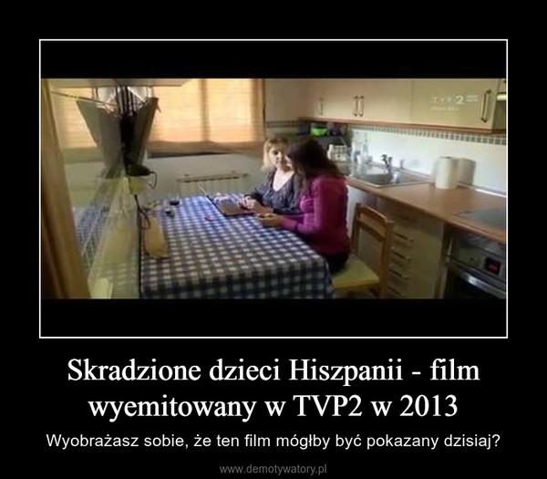 Skradzione dzieci Hiszpanii - film wyemitowany w TVP2 w 2013 – Wyobrażasz sobie, że ten film mógłby być pokazany dzisiaj?