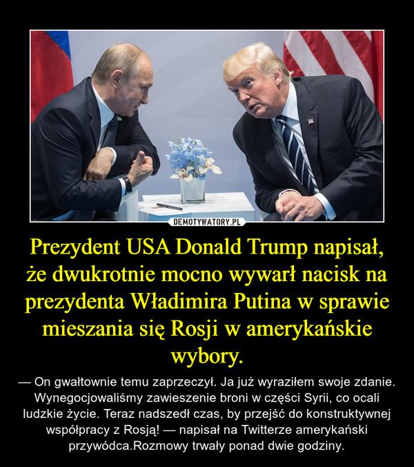 Prezydent USA Donald Trump napisał, że dwukrotnie mocno wywarł nacisk na prezydenta Władimira Putina w sprawie mieszania się Rosji w amerykańskie wybory. – — On gwałtownie temu zaprzeczył. Ja już wyraziłem swoje zdanie. Wynegocjowaliśmy zawieszenie broni w części Syrii, co ocali ludzkie życie. Teraz nadszedł czas, by przejść do konstruktywnej współpracy z Rosją! — napisał na Twitterze amerykański przywódca.Rozmowy trwały ponad dwie godziny.
