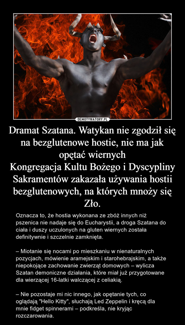 """Dramat Szatana. Watykan nie zgodził się na bezglutenowe hostie, nie ma jak opętać wiernychKongregacja Kultu Bożego i Dyscypliny Sakramentów zakazała używania hostii bezglutenowych, na których mnoży się Zło. – Oznacza to, że hostia wykonana ze zbóż innych niż pszenica nie nadaje się do Eucharystii, a droga Szatana do ciała i duszy uczulonych na gluten wiernych została definitywnie i szczelnie zamknięta.– Miotanie się nocami po mieszkaniu w nienaturalnych pozycjach, mówienie aramejskim i starohebrajskim, a także niepokojące zachowanie zwierząt domowych – wylicza Szatan demoniczne działania, które miał już przygotowane dla wierzącej 16-latki walczącej z celiakią.– Nie pozostaje mi nic innego, jak opętanie tych, co oglądają """"Hello Kitty"""", słuchają Led Zeppelin i kręcą dla mnie fidget spinnerami – podkreśla, nie kryjąc rozczarowania."""