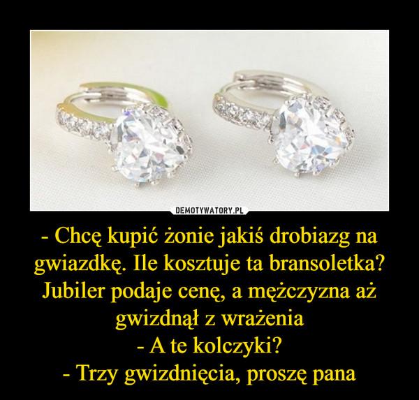 - Chcę kupić żonie jakiś drobiazg na gwiazdkę. Ile kosztuje ta bransoletka?Jubiler podaje cenę, a mężczyzna aż gwizdnął z wrażenia- A te kolczyki?- Trzy gwizdnięcia, proszę pana –