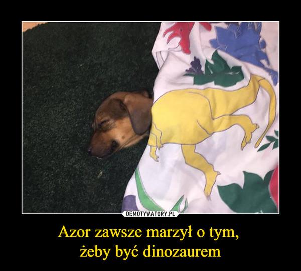 Azor zawsze marzył o tym, żeby być dinozaurem –