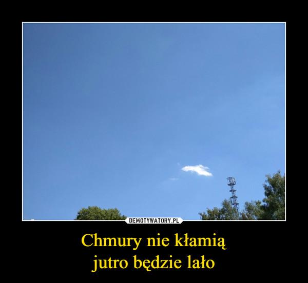 Chmury nie kłamiąjutro będzie lało –