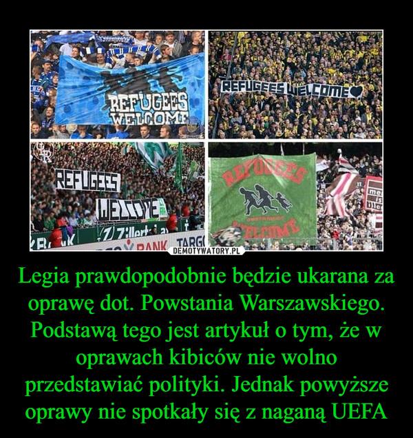 Legia prawdopodobnie będzie ukarana za oprawę dot. Powstania Warszawskiego. Podstawą tego jest artykuł o tym, że w oprawach kibiców nie wolno przedstawiać polityki. Jednak powyższe oprawy nie spotkały się z naganą UEFA –