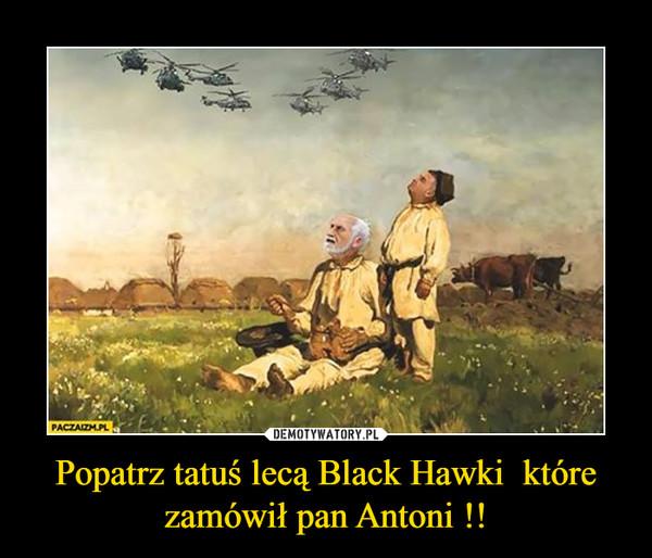 Popatrz tatuś lecą Black Hawki  które zamówił pan Antoni !! –