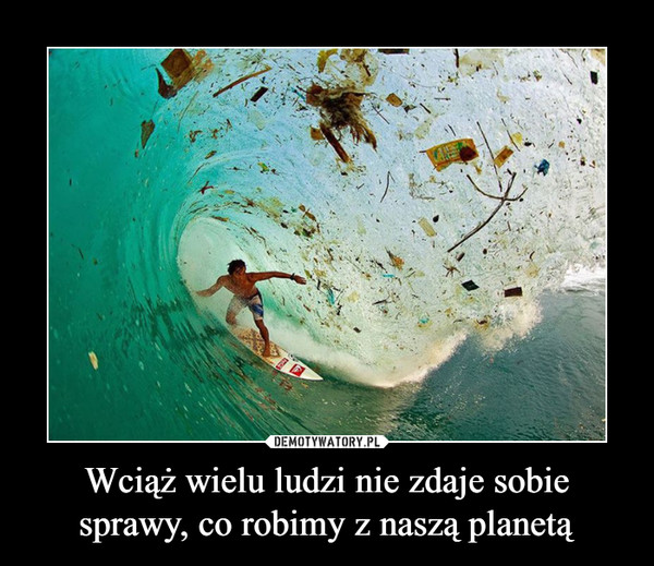 Wciąż wielu ludzi nie zdaje sobie sprawy, co robimy z naszą planetą –