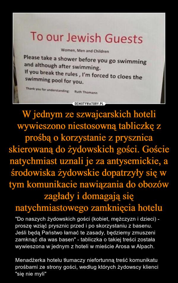 """W jednym ze szwajcarskich hoteli wywieszono niestosowną tabliczkę z prośbą o korzystanie z prysznica skierowaną do żydowskich gości. Goście natychmiast uznali je za antysemickie, a środowiska żydowskie dopatrzyły się w tym komunikacie nawiązania do obozów zagłady i domagają się natychmiastowego zamknięcia hotelu – """"Do naszych żydowskich gości (kobiet, mężczyzn i dzieci) - proszę wziąć prysznic przed i po skorzystaniu z basenu. Jeśli będą Państwo łamać te zasady, będziemy zmuszeni zamknąć dla was basen"""" - tabliczka o takiej treści została wywieszona w jednym z hoteli w mieście Arosa w Alpach.Menadżerka hotelu tłumaczy niefortunną treść komunikatu prośbami ze strony gości, według których żydowscy klienci """"się nie myli"""" To our Jewish Guests Women men and childrenPlease take a shower before you go swimming and although after swimming. If you break the rules, I'm forced to cloes the swimming pool for you"""