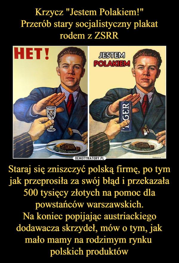 Staraj się zniszczyć polską firmę, po tym jak przeprosiła za swój błąd i przekazała 500 tysięcy złotych na pomoc dla powstańców warszawskich.Na koniec popijając austriackiego dodawacza skrzydeł, mów o tym, jak mało mamy na rodzimym rynku polskich produktów –  het! jestem polakiem tiger