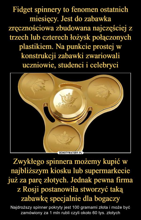 Zwykłego spinnera możemy kupić w najbliższym kiosku lub supermarkecie już za parę złotych. Jednak pewna firma z Rosji postanowiła stworzyć taką zabawkę specjalnie dla bogaczy – Najdroższy spinner pokryty jest 100 gramami złota i może być zamówiony za 1 mln rubli czyli około 60 tys. złotych