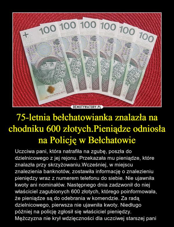 75-letnia bełchatowianka znalazła na chodniku 600 złotych.Pieniądze odniosła na Policję w Bełchatowie – Uczciwa pani, która natrafiła na zgubę, poszła do dzielnicowego z jej rejonu. Przekazała mu pieniądze, które znalazła przy skrzyżowaniu.Wcześniej, w miejscu znalezienia banknotów, zostawiła informację o znalezieniu pieniędzy wraz z numerem telefonu do siebie. Nie ujawniła kwoty ani nominałów. Następnego dnia zadzwonił do niej właściciel zagubionych 600 złotych, którego poinformowała, że pieniądze są do odebrania w komendzie. Za radą dzielnicowego, pierwsza nie ujawniła kwoty. Niedługo później na policję zgłosił się właściciel pieniędzy. Mężczyzna nie krył wdzięczności dla uczciwej starszej pani