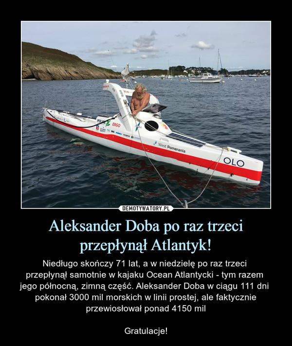 Aleksander Doba po raz trzeci przepłynął Atlantyk! – Niedługo skończy 71 lat, a w niedzielę po raz trzeci przepłynął samotnie w kajaku Ocean Atlantycki - tym razem jego północną, zimną część. Aleksander Doba w ciągu 111 dni pokonał 3000 mil morskich w linii prostej, ale faktycznie przewiosłował ponad 4150 milGratulacje!