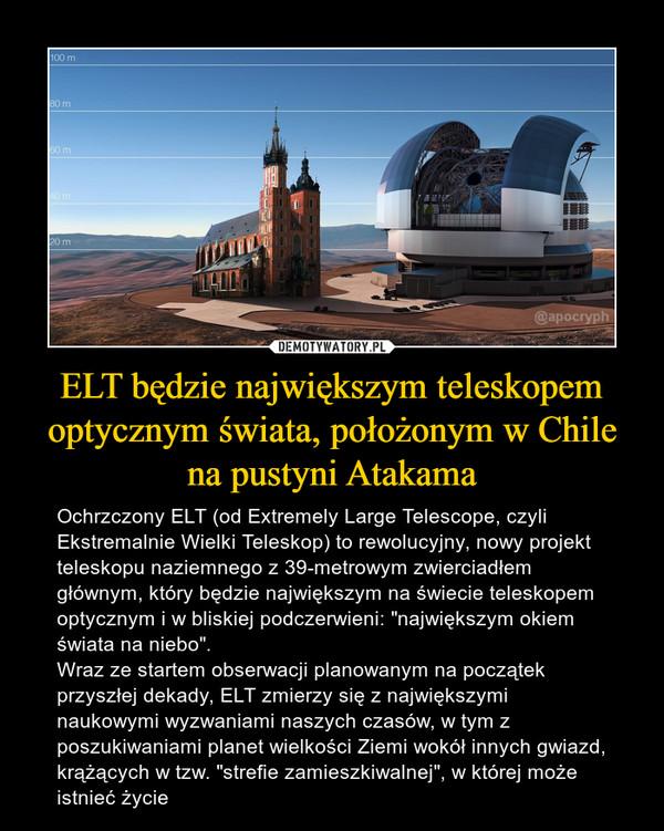 """ELT będzie największym teleskopem optycznym świata, położonym w Chile na pustyni Atakama – Ochrzczony ELT (od Extremely Large Telescope, czyli Ekstremalnie Wielki Teleskop) to rewolucyjny, nowy projekt teleskopu naziemnego z 39-metrowym zwierciadłem głównym, który będzie największym na świecie teleskopem optycznym i w bliskiej podczerwieni: """"największym okiem świata na niebo"""".Wraz ze startem obserwacji planowanym na początek przyszłej dekady, ELT zmierzy się z największymi naukowymi wyzwaniami naszych czasów, w tym z poszukiwaniami planet wielkości Ziemi wokół innych gwiazd, krążących w tzw. """"strefie zamieszkiwalnej"""", w której może istnieć życie"""