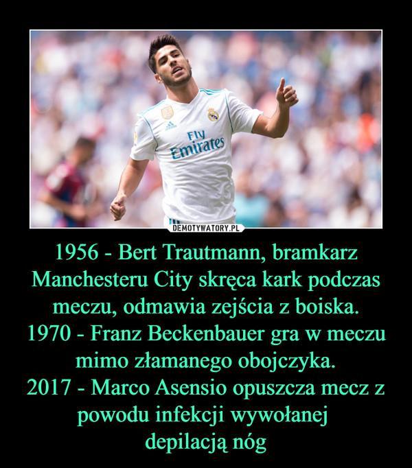 1956 - Bert Trautmann, bramkarz Manchesteru City skręca kark podczas meczu, odmawia zejścia z boiska.1970 - Franz Beckenbauer gra w meczu mimo złamanego obojczyka.2017 - Marco Asensio opuszcza mecz z powodu infekcji wywołanej depilacją nóg –