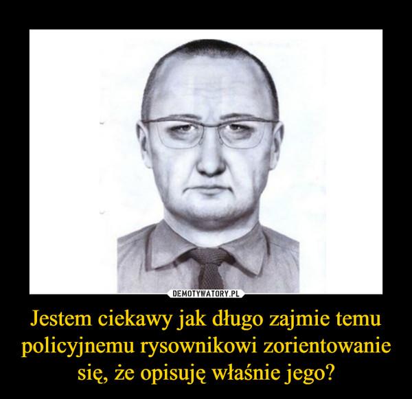Jestem ciekawy jak długo zajmie temu policyjnemu rysownikowi zorientowanie się, że opisuję właśnie jego? –